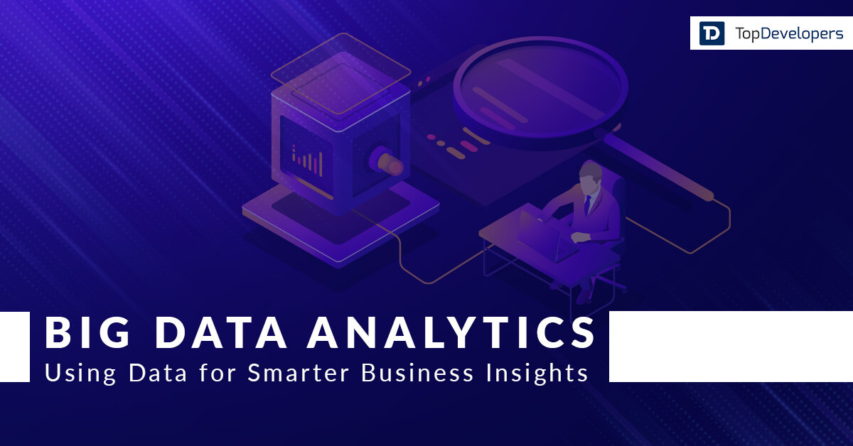 Big Data Analytics: Unrefined Data to Smarter Business Insights - TopDevelopers.co